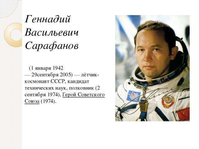 Геннадий Васильевич Сарафанов (1 января1942—29сентября2005)—лётчик-космонавтСССР,кандидат технических наук, полковник (2 сентября1974),Герой Советского Союза(1974).