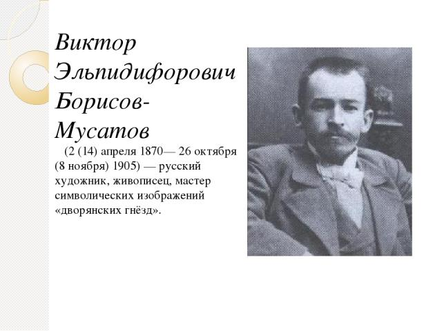 Виктор Эльпидифорович Борисов-Мусатов  (2 (14) апреля1870—26 октября (8 ноября)1905)— русский художник, живописец, мастер символических изображений «дворянских гнёзд».