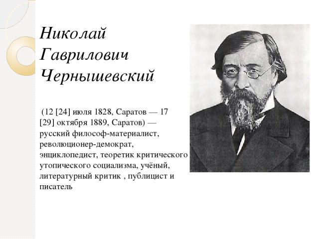 Николай Гаврилович Чернышевский (12[24]июля1828,Саратов—17[29]октября1889,Саратов)— русский философ-материалист, революционер-демократ, энциклопедист, теоретик критического утопического социализма, учёный, литературный критик , публицист…