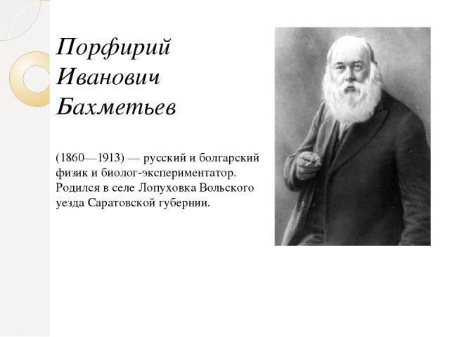 Порфирий Иванович Бахметьев (1860—1913)— русский и болгарский физик и биолог-экспериментатор. Родился в селе Лопуховка Вольского уезда Саратовской губернии.