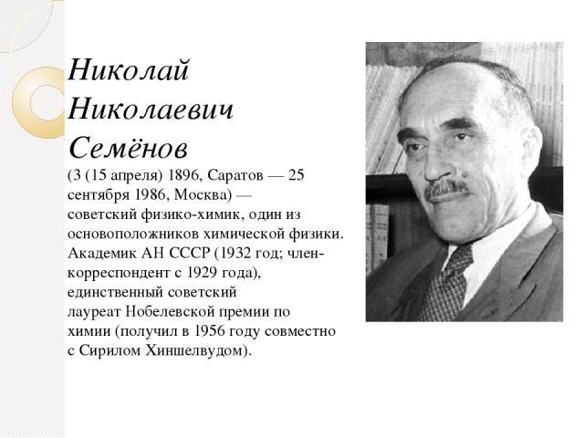 Николай Николаевич Семёнов (3 (15 апреля)1896,Саратов—25 сентября 1986,Москва)— советскийфизико-химик, один из основоположниковхимической физики. АкадемикАН СССР(1932 год;член-корреспондентс1929 года), единственный советский лауреатНоб…
