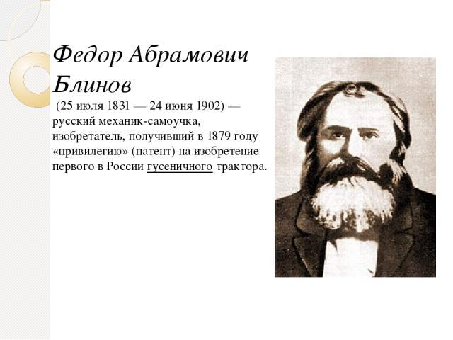 Федор Абрамович Блинов (25 июля1831—24 июня1902)— русский механик-самоучка, изобретатель, получивший в 1879 году «привилегию» (патент) на изобретение первого в Россиигусеничноготрактора.