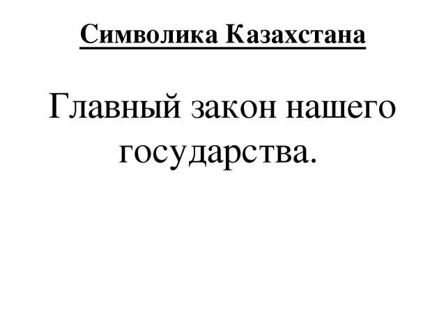 Символика Казахстана Главный закон нашего государства.