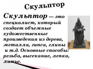 Скульптор — это специалист, который создает объемные художественные произведения