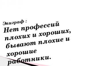 Эпиграф : Нет профессий плохих и хороших, бывают плохие и хорошие работники.