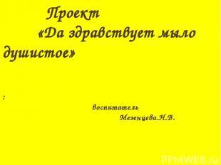 Проект «Да здравствует мыло душистое» : воспитатель Мезенцева.Н.В.