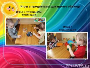 Игры с предметами домашнего обихода Игры с пуговицами, бусинками Игры с прищепка