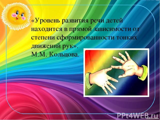 «Уровень развития речи детей находится в прямой зависимости от степени сформированности тонких движений рук». М.М. Кольцова.
