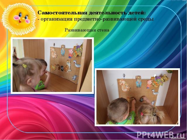Самостоятельная деятельность детей: - организация предметно-развивающей среды Развивающая стена