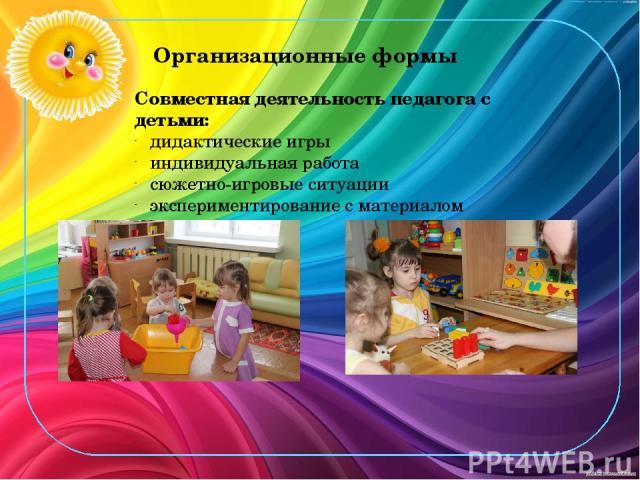 Организационные формы Совместная деятельность педагога с детьми: дидактические игры индивидуальная работа сюжетно-игровые ситуации экспериментирование с материалом