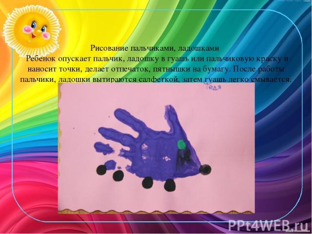 Рисование пальчиками, ладошками Ребенок опускает пальчик, ладошку в гуашь или пальчиковую краску и наносит точки, делает отпечаток, пятнышки на бумагу. После работы пальчики, ладошки вытираются салфеткой, затем гуашь легко смывается.