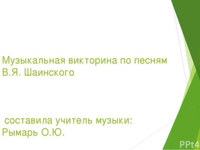 Музыкальная викторина по песням В.Я. Шаинского составила учитель музыки: Рымарь О.Ю.