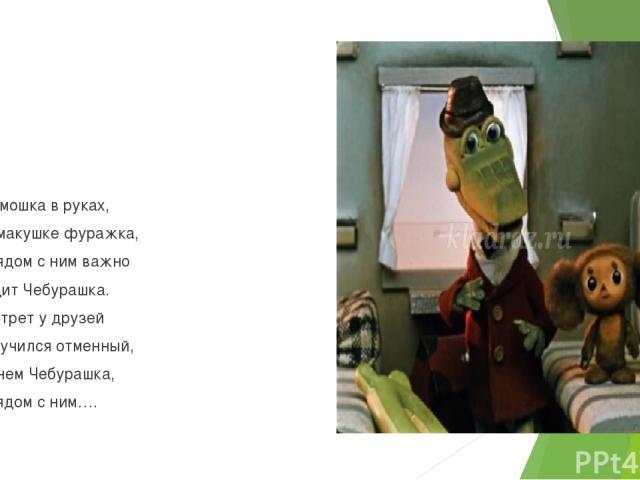 13. Гармошка в руках, На макушке фуражка, А рядом с ним важно Сидит Чебурашка. Портрет у друзей Получился отменный, На нем Чебурашка, А рядом с ним….