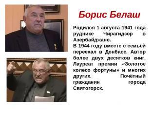 Борис Белаш Родился 1 августа 1941 года руднике Чирагидзор в Азербайджане. В 194