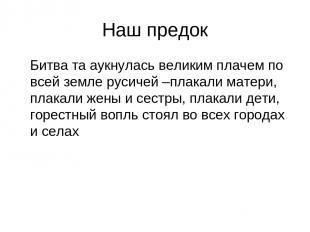 Наш предок Битва та аукнулась великим плачем по всей земле русичей –плакали мате