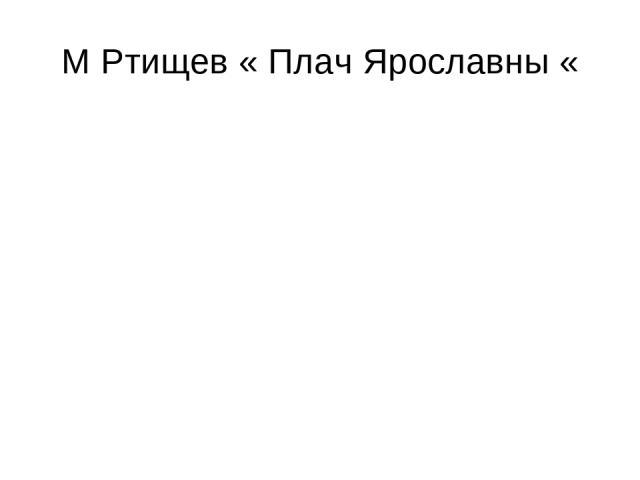 М Ртищев « Плач Ярославны «