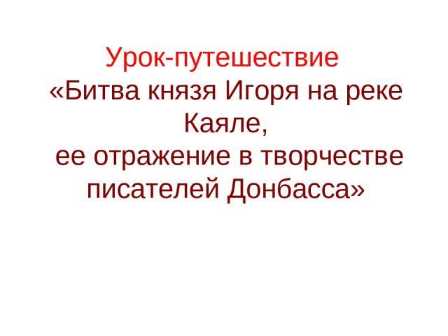 Урок-путешествие «Битва князя Игоря на реке Каяле, ее отражение в творчестве писателей Донбасса»