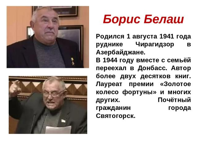 Борис Белаш Родился 1 августа 1941 года руднике Чирагидзор в Азербайджане. В 1944 году вместе с семьёй переехал в Донбасс. Автор более двух десятков книг. Лауреат премии «Золотое колесо фортуны» и многих других. Почётный гражданин города Святогорск.