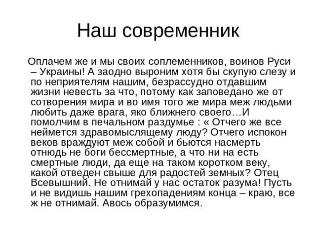 Наш современник Оплачем же и мы своих соплеменников, воинов Руси – Украины! А заодно выроним хотя бы скупую слезу и по неприятелям нашим, безрассудно отдавшим жизни невесть за что, потому как заповедано же от сотворения мира и во имя того же мира ме…