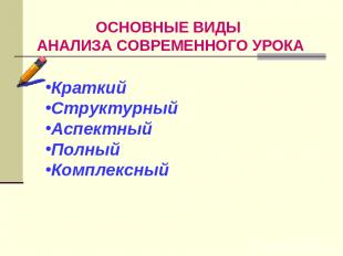 ОСНОВНЫЕ ВИДЫ АНАЛИЗА СОВРЕМЕННОГО УРОКА Краткий Структурный Аспектный Полный Ко