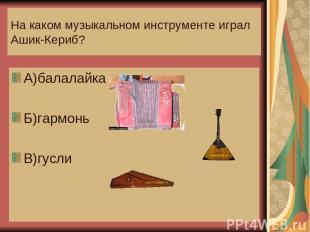 На каком музыкальном инструменте играл Ашик-Кериб? А)балалайка Б)гармонь В)гусли