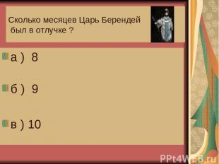 Сколько месяцев Царь Берендей был в отлучке ? а ) 8 б ) 9 в ) 10