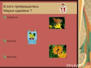 В кого превращалась Марья-царевна ? А)бабочка Б)птичка В)пчёлка