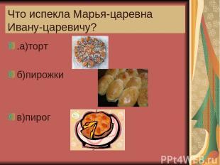 Что испекла Марья-царевна Ивану-царевичу? .а)торт б)пирожки в)пирог