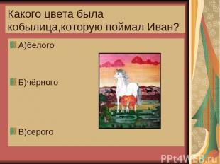 Какого цвета была кобылица,которую поймал Иван? А)белого Б)чёрного В)серого
