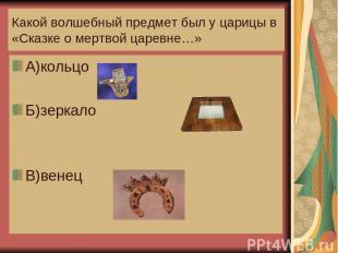 Какой волшебный предмет был у царицы в «Сказке о мертвой царевне…» А)кольцо Б)зе