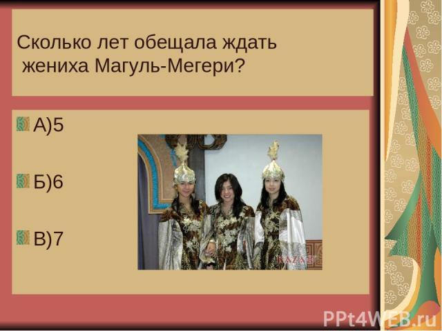 Сколько лет обещала ждать жениха Магуль-Мегери? А)5 Б)6 В)7