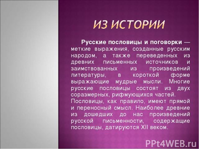 Русские пословицы и поговорки — меткие выражения, созданные русским народом, а также переведенных из древних письменных источников и заимствованных из произведений литературы, в короткой форме выражающие мудрые мысли. Многие русские пословицы состоя…