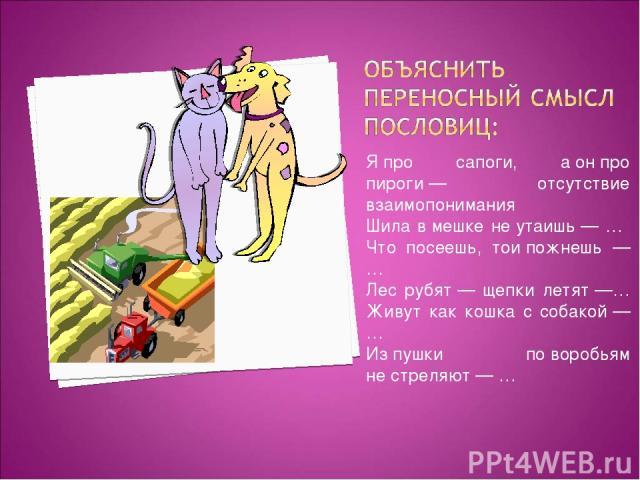 Япро сапоги, аонпро пироги— отсутствие взаимопонимания Шила вмешке неутаишь— … Что посеешь, тоипожнешь — … Лес рубят— щепки летят—… Живут как кошка с собакой—… Изпушки поворобьям нестреляют— …