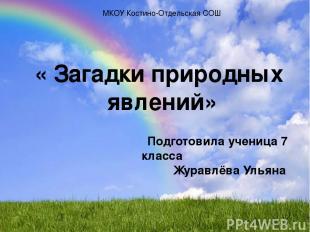 МКОУ Костино-Отдельская СОШ « Загадки природных явлений» Подготовила ученица 7 к