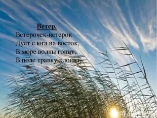 Ветер. Ветерочек-ветерок Дует с юга на восток, В море волны гонит, В поле травку