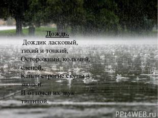 Дождь. Дождик ласковый, тихий и тонкий, Осторожный, колючий, слепой, Капли строг