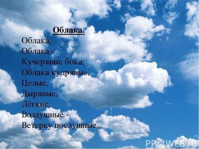 Облака. Облака, Облака - Кучерявые бока, Облака кудрявые, Целые, Дырявые, Лёгкие, Воздушные - Ветерку послушные...