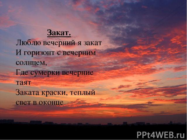 Закат. Люблю вечерний я закат И горизонт с вечерним солнцем, Где сумерки вечерние таят Заката краски, теплый свет в оконце.