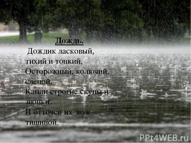 Дождь. Дождик ласковый, тихий и тонкий, Осторожный, колючий, слепой, Капли строгие скупы и звонки И отточен их звук тишиной.