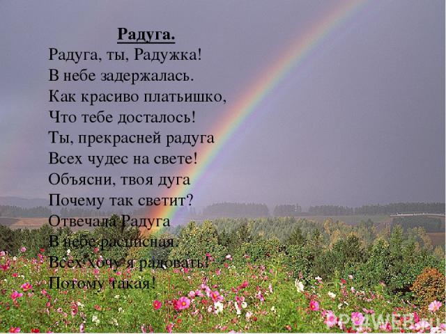 Радуга. Радуга, ты, Радужка! В небе задержалась. Как красиво платьишко, Что тебе досталось! Ты, прекрасней радуга Всех чудес на свете! Объясни, твоя дуга Почему так светит? Отвечала Радуга В небе расписная. Всех хочу я радовать! Потому такая!