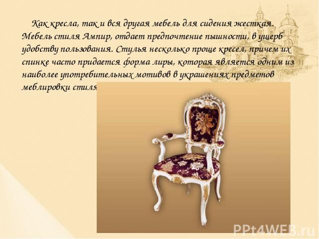 Как кресла, так и вся другая мебель для сидения жесткая. Мебель стиля Ампир, отдает предпочтение пышности, в ущерб удобству пользования. Стулья несколько проще кресел, причем их спинке часто придается форма лиры, которая является одним из наиболее у…