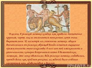 В целом, в римской мозаике кладка, как правило, достаточно крупная, черты лиц не