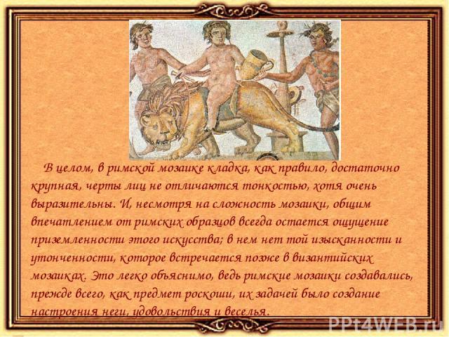 В целом, в римской мозаике кладка, как правило, достаточно крупная, черты лиц не отличаются тонкостью, хотя очень выразительны. И, несмотря на сложность мозаики, общим впечатлением от римских образцов всегда остается ощущение приземленности этого ис…