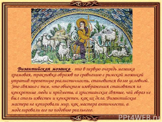 Византийская мозаика - это в первую очередь мозаика храмовая, трактовка образов по сравнению с римской мозаикой утратив трепетную реалистичность, становится более условной. Это связано с тем, что объектом изображения становятся не конкретные люди и …