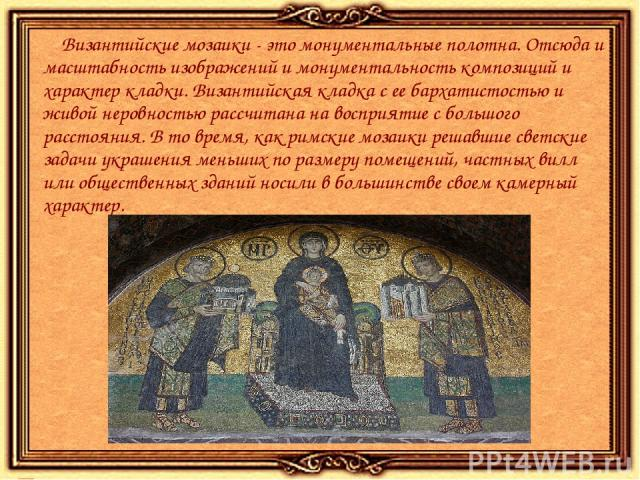 Византийские мозаики - это монументальные полотна. Отсюда и масштабность изображений и монументальность композиций и характер кладки. Византийская кладка с ее бархатистостью и живой неровностью рассчитана на восприятие с большого расстояния. В то вр…