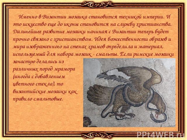 Именно в Византии мозаика становится техникой империи. И это искусство еще до иконы становится на службу христианства. Дальнейшее развитие мозаики начиная с Византии теперь будет прочно связано с христианством. Идея божественности образов и мира изо…