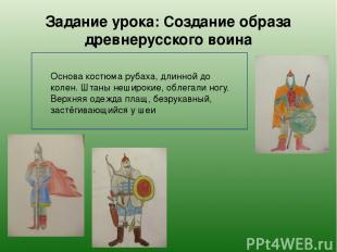 Задание урока: Создание образа древнерусского воина Основа костюма рубаха, длинн