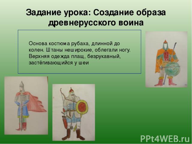 Задание урока: Создание образа древнерусского воина Основа костюма рубаха, длинной до колен. Штаны неширокие, облегали ногу. Верхняя одежда плащ, безрукавный, застёгивающийся у шеи