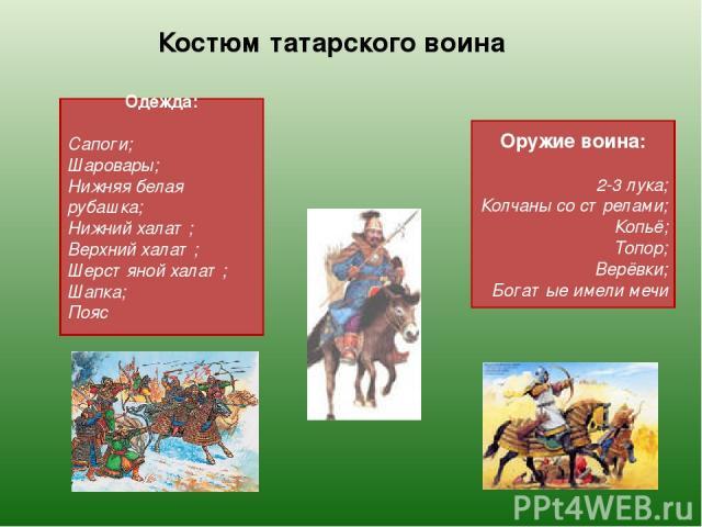 Костюм татарского воина Одежда: Сапоги; Шаровары; Нижняя белая рубашка; Нижний халат; Верхний халат; Шерстяной халат; Шапка; Пояс Оружие воина: 2-3 лука; Колчаны со стрелами; Копьё; Топор; Верёвки; Богатые имели мечи