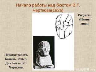 Начало работы над бюстом В.Г. Черткова(1926) Начатая работа. Камень. 1926г. Дл